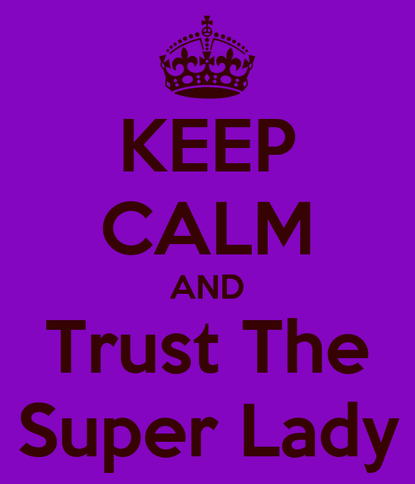 KEEP CALM AND Trust The Super Lady