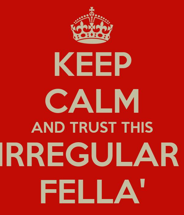 KEEP CALM AND TRUST THIS IRREGULAR  FELLA'