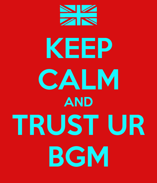 KEEP CALM AND TRUST UR BGM