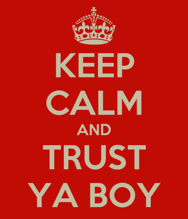 KEEP CALM AND TRUST YA BOY