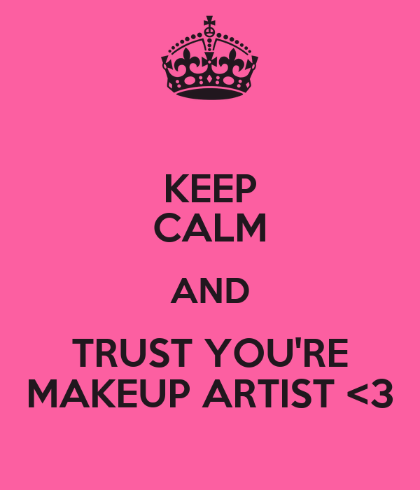 KEEP CALM AND TRUST YOU'RE MAKEUP ARTIST <3