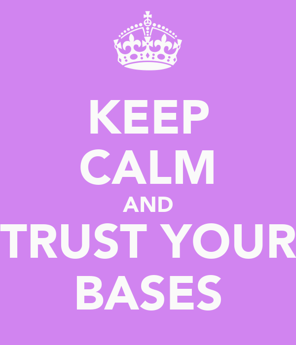 KEEP CALM AND TRUST YOUR BASES