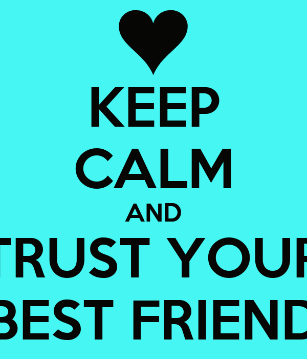 KEEP CALM AND TRUST YOUR BEST FRIEND