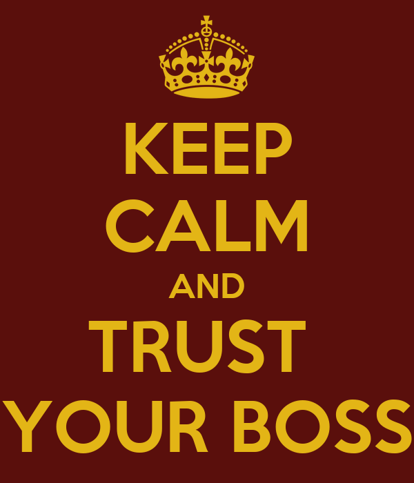 KEEP CALM AND TRUST  YOUR BOSS