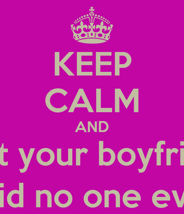 KEEP CALM AND Trust your boyfriend  (Said no one ever)