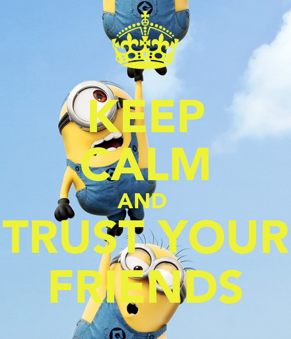 KEEP CALM AND  TRUST YOUR FRIENDS