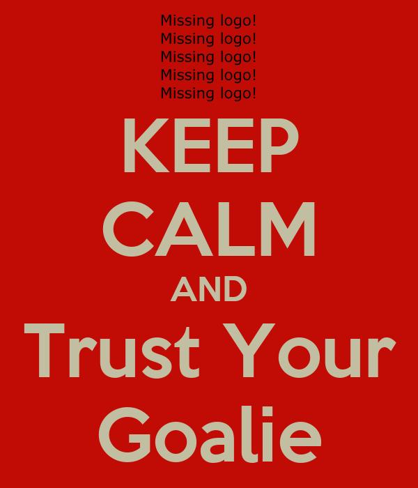 KEEP CALM AND Trust Your Goalie
