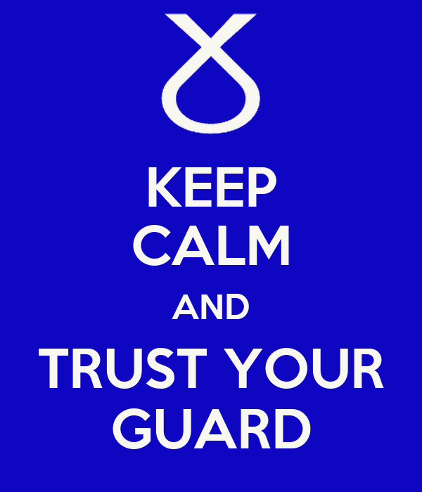 KEEP CALM AND TRUST YOUR GUARD