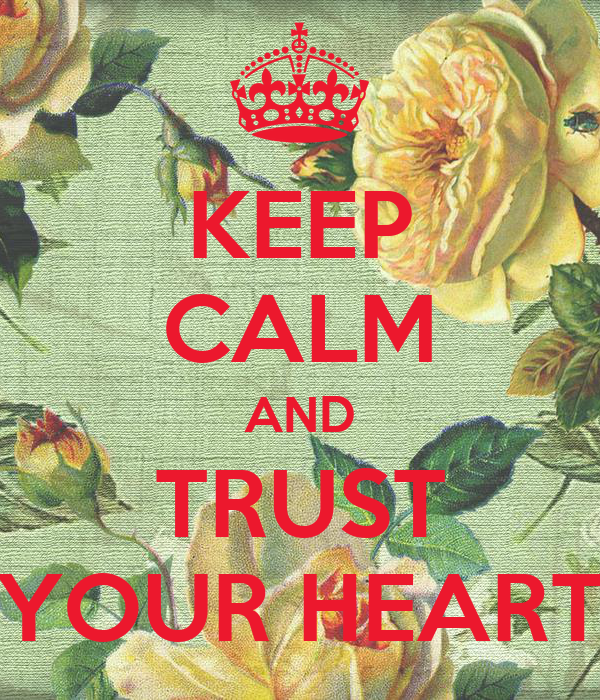 KEEP CALM AND TRUST YOUR HEART