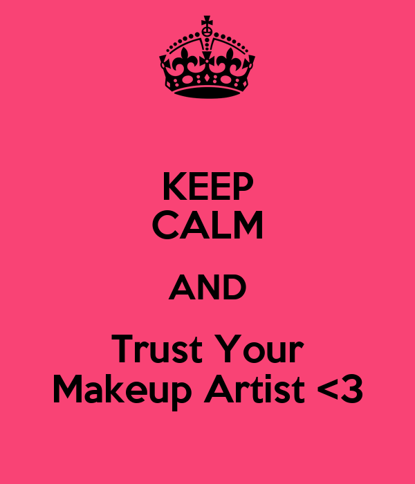 KEEP CALM AND Trust Your Makeup Artist <3