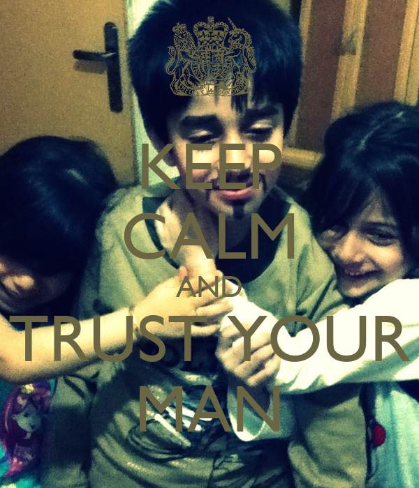 KEEP CALM AND TRUST YOUR MAN