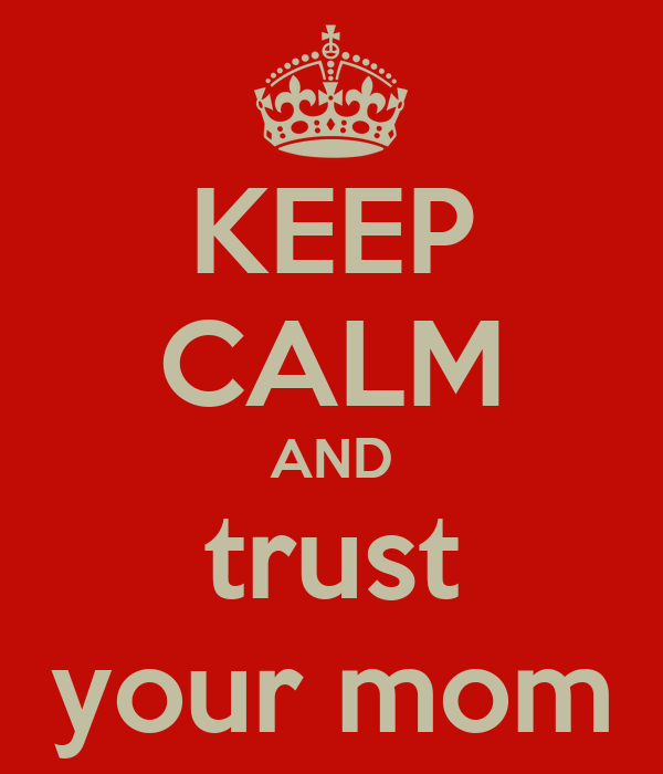 KEEP CALM AND trust your mom