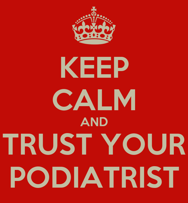 KEEP CALM AND TRUST YOUR PODIATRIST