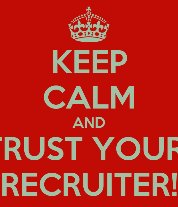 KEEP CALM AND TRUST YOUR  RECRUITER!