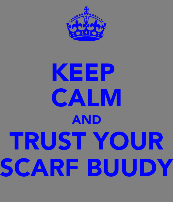 KEEP  CALM AND TRUST YOUR SCARF BUUDY
