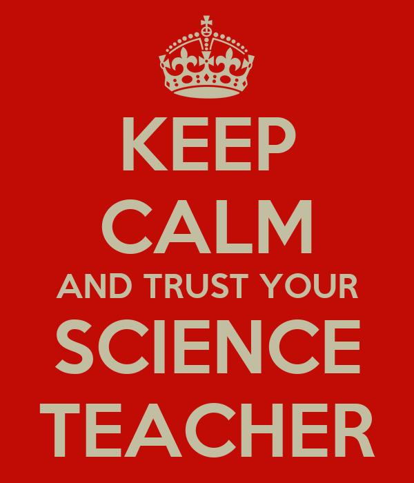 KEEP CALM AND TRUST YOUR SCIENCE TEACHER