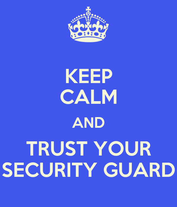 KEEP CALM AND TRUST YOUR SECURITY GUARD