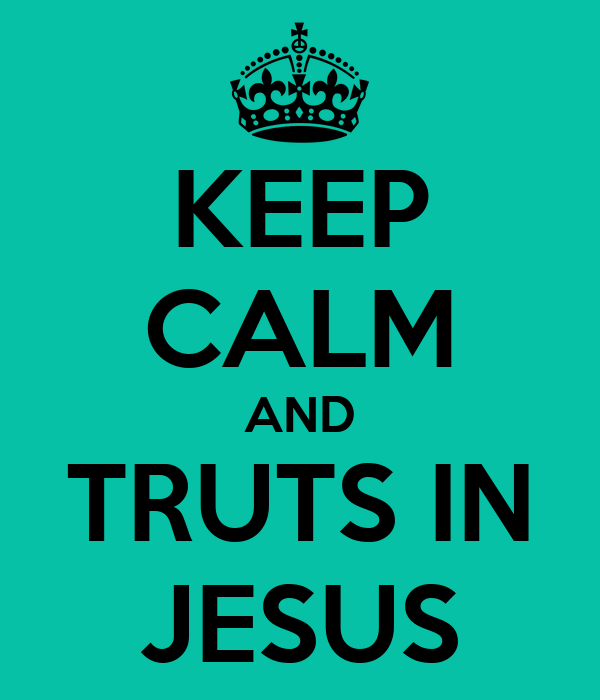 KEEP CALM AND TRUTS IN JESUS