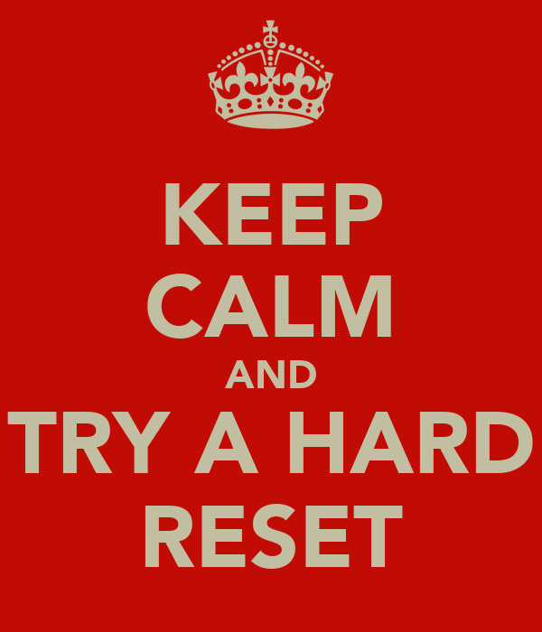 KEEP CALM AND TRY A HARD RESET