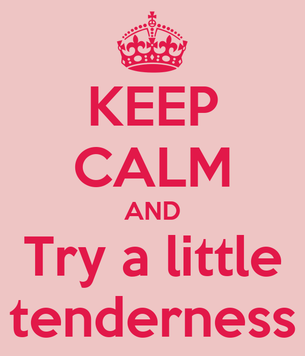 KEEP CALM AND Try a little tenderness