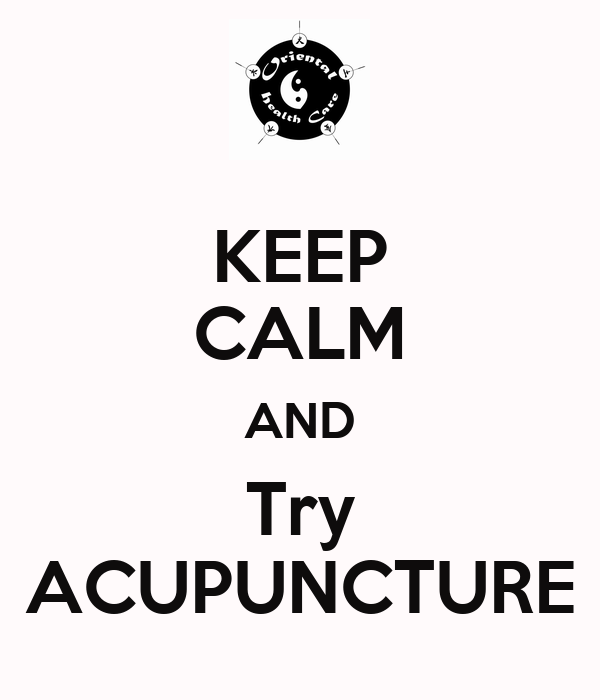 KEEP CALM AND Try ACUPUNCTURE