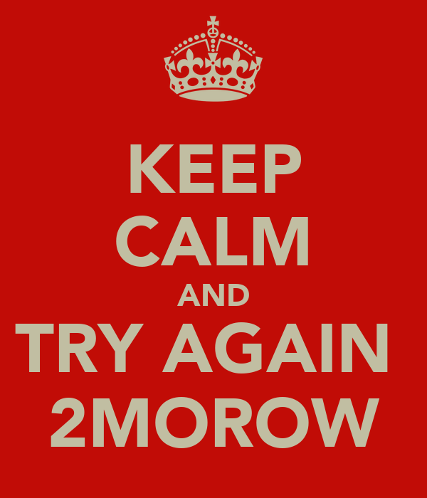 KEEP CALM AND TRY AGAIN  2MOROW