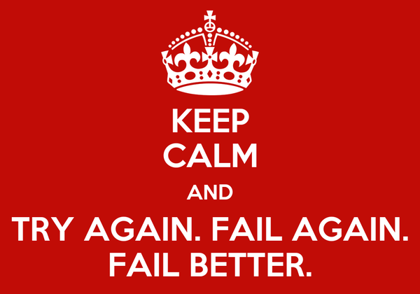 KEEP CALM AND TRY AGAIN. FAIL AGAIN. FAIL BETTER.