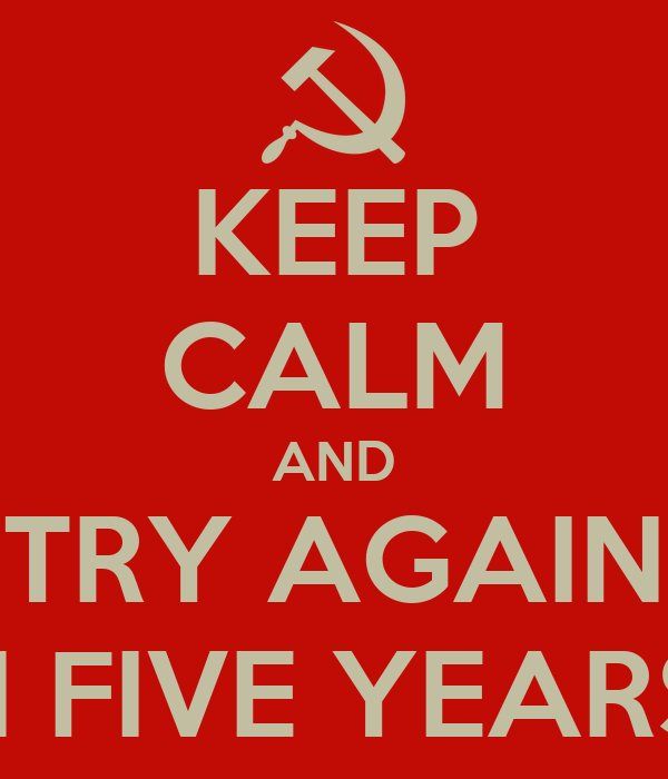 KEEP CALM AND TRY AGAIN ...IN FIVE YEARS :P