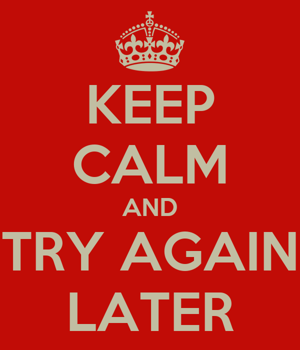 KEEP CALM AND TRY AGAIN LATER