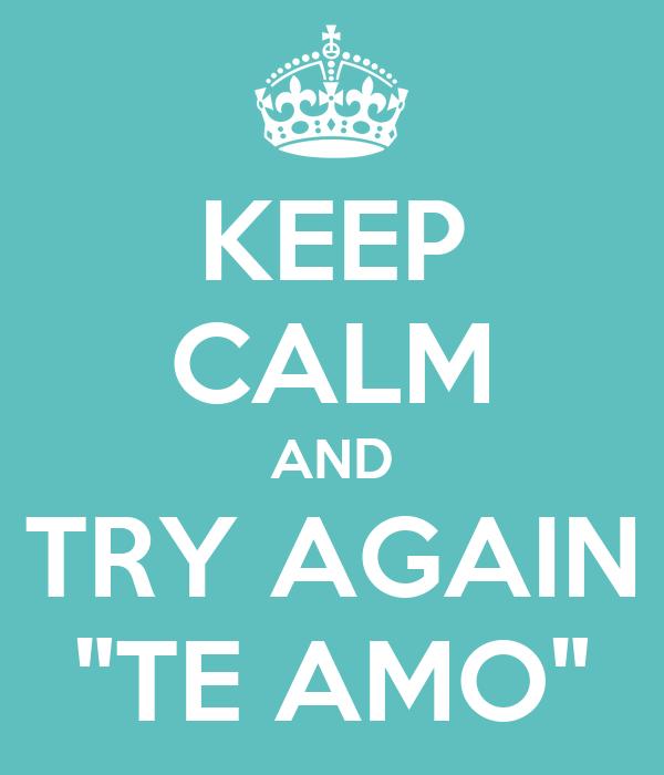"""KEEP CALM AND TRY AGAIN """"TE AMO"""""""