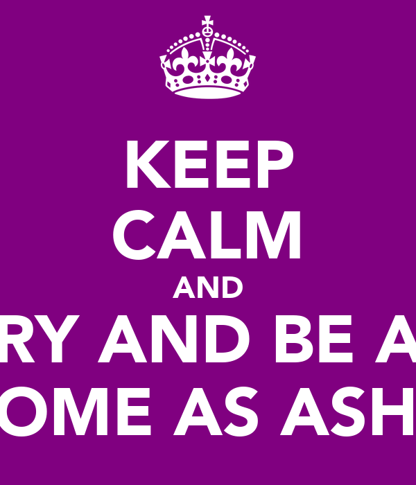 KEEP CALM AND TRY AND BE AS AWESOME AS ASHLEIGH