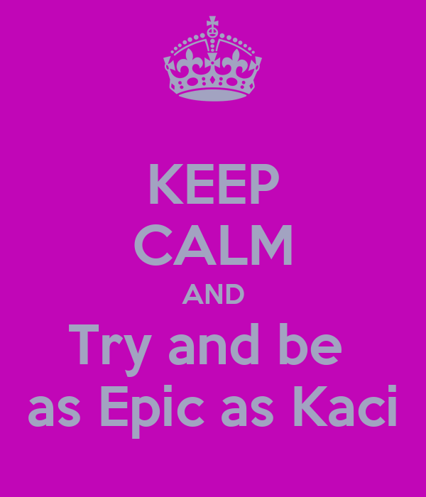 KEEP CALM AND Try and be  as Epic as Kaci