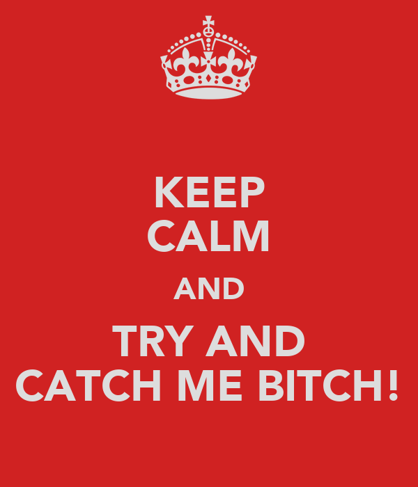 KEEP CALM AND TRY AND CATCH ME BITCH!