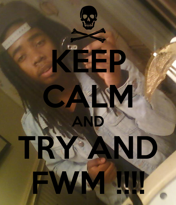 KEEP CALM AND TRY AND FWM !!!!