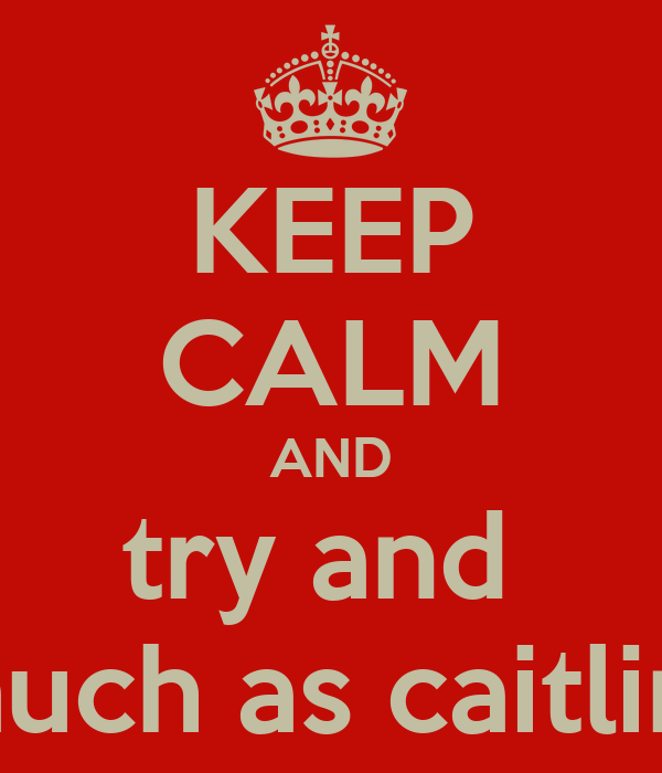 KEEP CALM AND try and  love jamie as much as caitlin<3 impossable