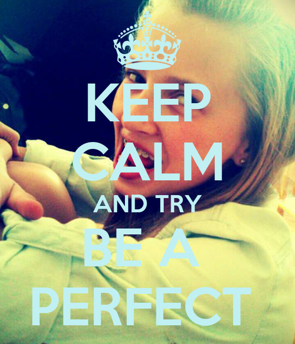 KEEP CALM AND TRY BE A  PERFECT
