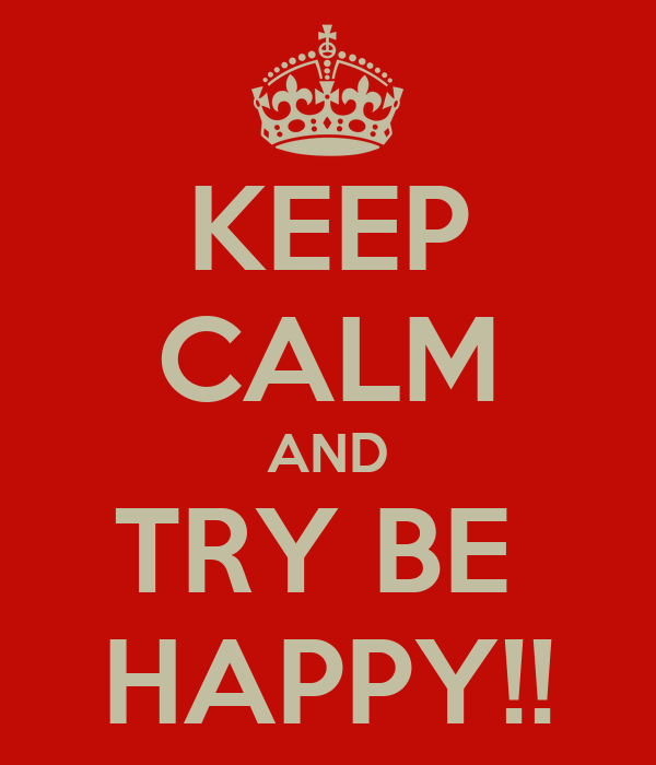 KEEP CALM AND TRY BE  HAPPY!!