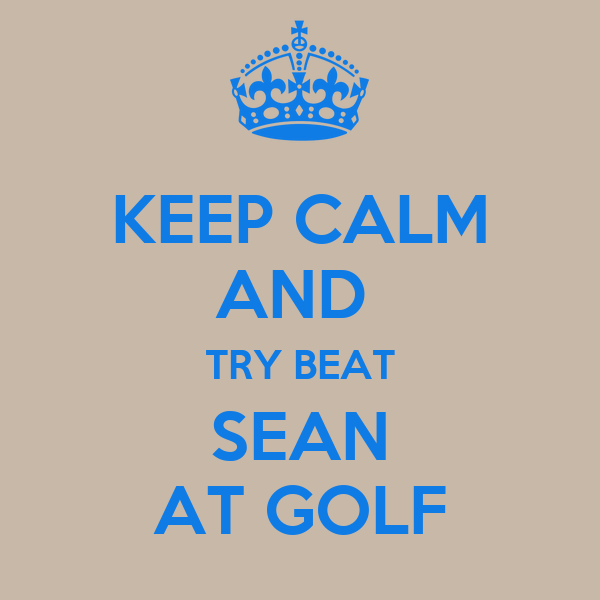 KEEP CALM AND  TRY BEAT SEAN AT GOLF