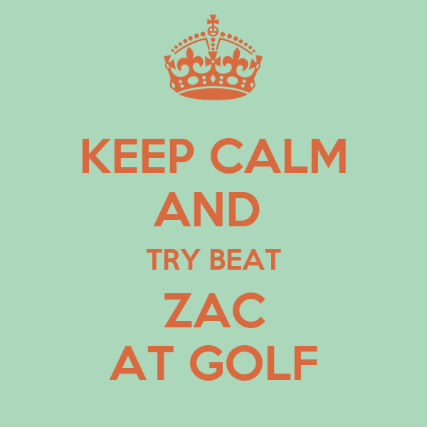 KEEP CALM AND  TRY BEAT ZAC AT GOLF