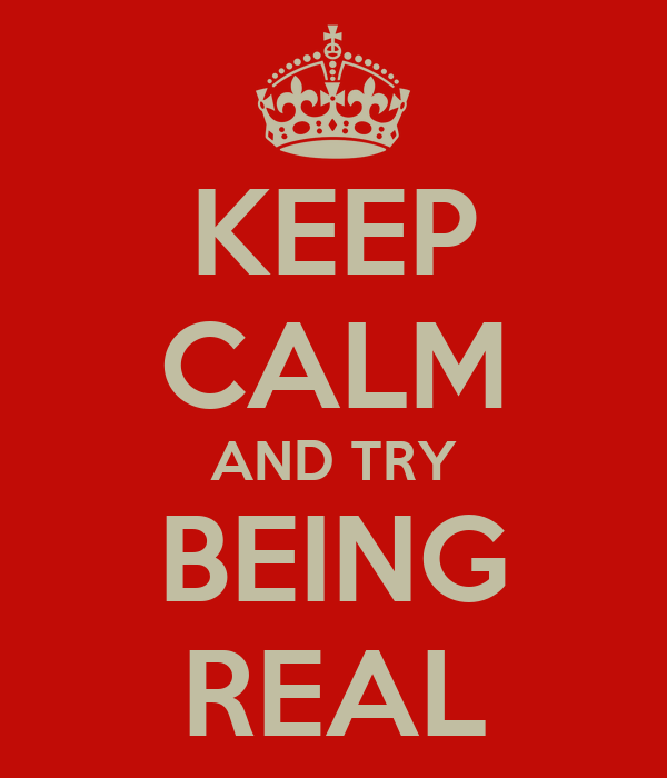 KEEP CALM AND TRY BEING REAL