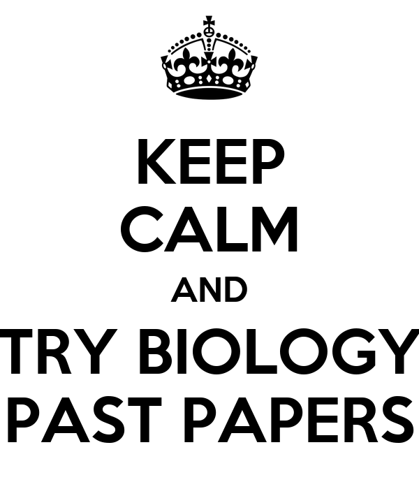 KEEP CALM AND TRY BIOLOGY PAST PAPERS
