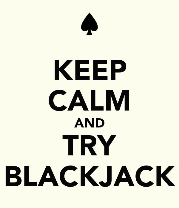 KEEP CALM AND TRY BLACKJACK