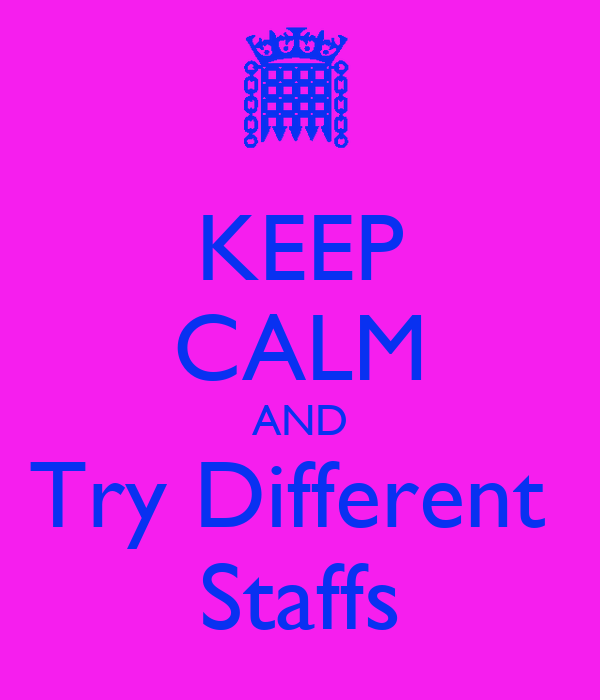 KEEP CALM AND Try Different  Staffs