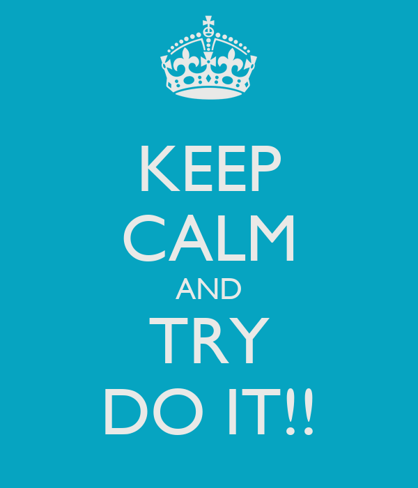 KEEP CALM AND TRY DO IT!!