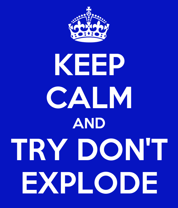 KEEP CALM AND TRY DON'T EXPLODE