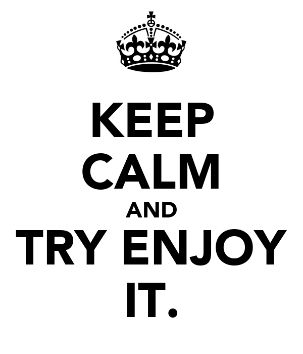 KEEP CALM AND TRY ENJOY IT.