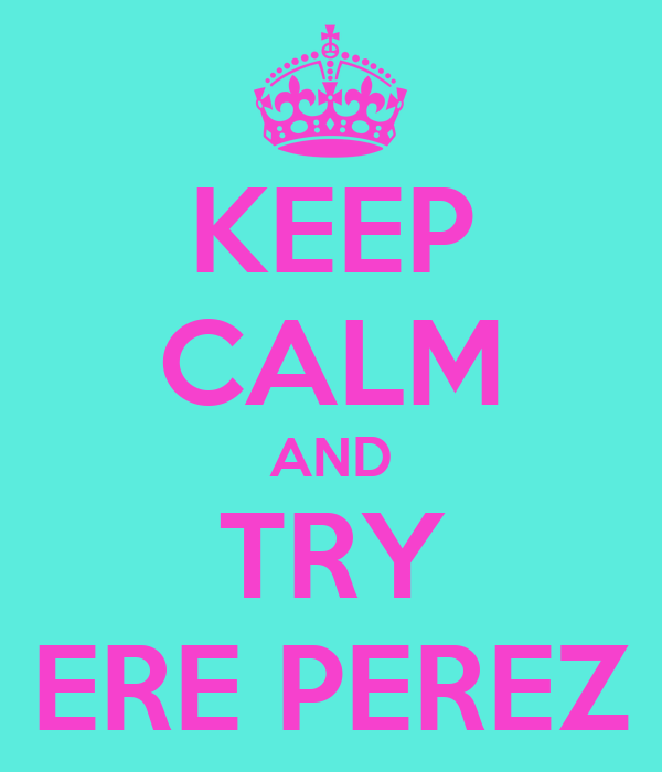 KEEP CALM AND TRY ERE PEREZ