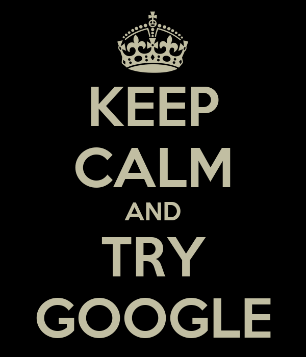 KEEP CALM AND TRY GOOGLE