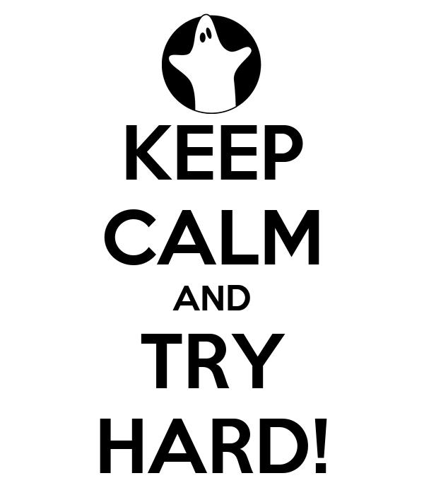 KEEP CALM AND TRY HARD!