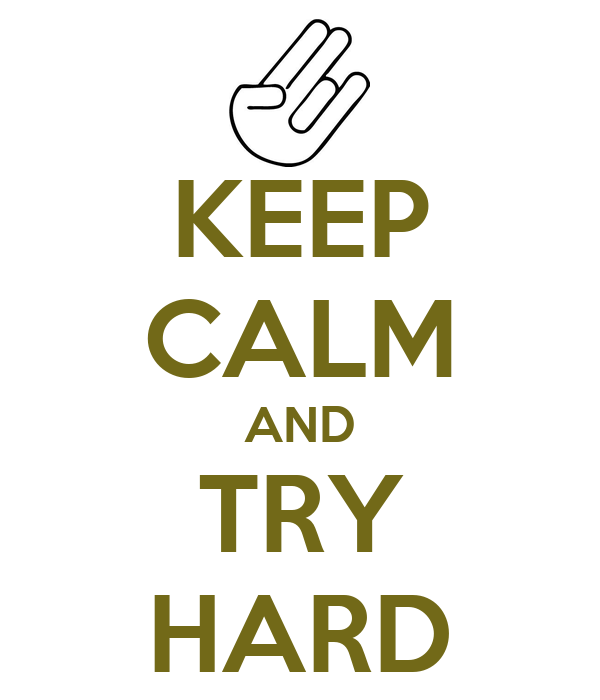 KEEP CALM AND TRY HARD